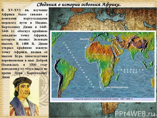 В XV-XVI вв. изучение Африки было связано с поисками португальцами морского пути в Индию. Бартоломеу Диаш в 1445-1446 гг. обогнул крайнюю западную точку Африки, которую назвал Зеленым мысом. В 1488 Б. Диаш открыл крайнюю южную точку Африки, назвав е…
