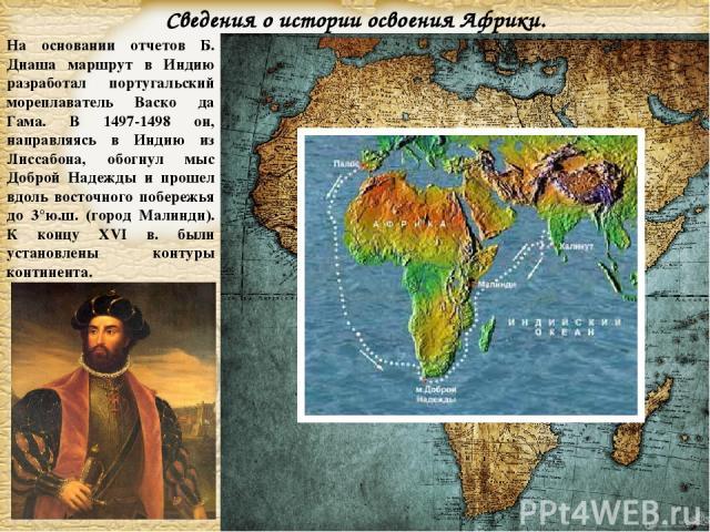 На основании отчетов Б. Диаша маршрут в Индию разработал португальский мореплаватель Васко да Гама. В 1497-1498 он, направляясь в Индию из Лиссабона, обогнул мыс Доброй Надежды и прошел вдоль восточного побережья до 3°ю.ш. (город Малинди). К концу X…