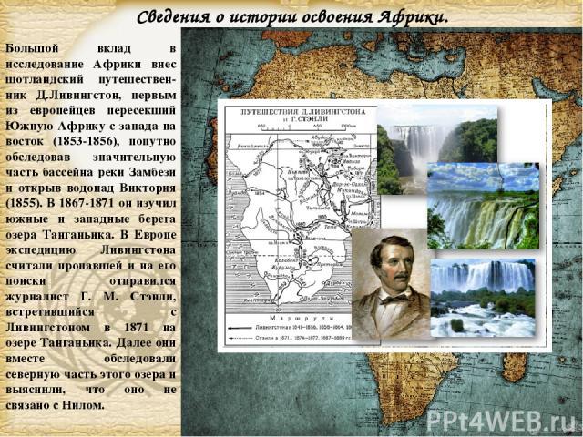 Большой вклад в исследование Африки внес шотландский путешествен-ник Д.Ливингстон, первым из европейцев пересекший Южную Африку с запада на восток (1853-1856), попутно обследовав значительную часть бассейна реки Замбези и открыв водопад Виктория (18…