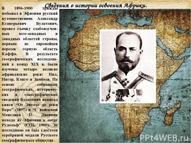 В 1896-1900 трижды побывал в Эфиопии русский путешественник Александр Ксаверьевич Булатович, провел съемку слабоизучен-ных юго-западных и западных областей страны, первым из европейцев пересек горную область Каффа. В результате географических исслед…