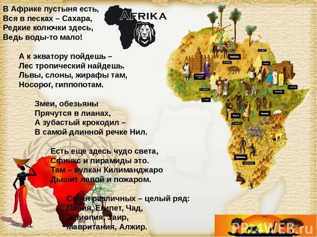 В Африке пустыня есть, Вся в песках – Сахара, Редкие колючки здесь, Ведь воды-то мало! А к экватору пойдешь – Лес тропический найдешь. Львы, слоны, жирафы там, Носорог, гиппопотам. Змеи, обезьяны Прячутся в лианах, А зубастый крокодил – В самой длин…