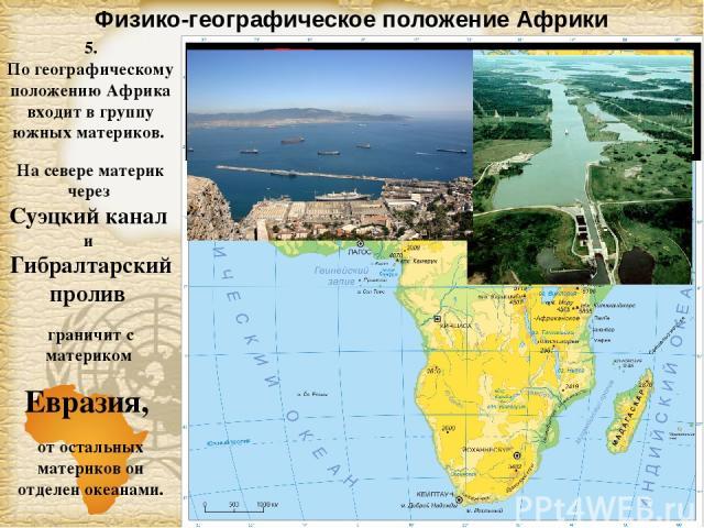 Физико-географическое положение Африки 5. По географическому положению Африка входит в группу южных материков. На севере материк через Суэцкий канал и Гибралтарский пролив граничит с материком Евразия, от остальных материков он отделен океанами. Page