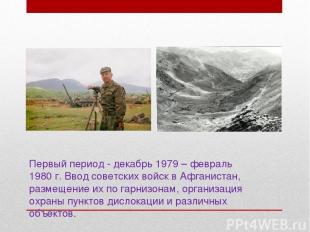Первый период - декабрь 1979 – февраль 1980 г. Ввод советских войск в Афганистан