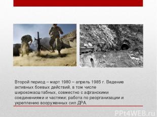 Второй период – март 1980 – апрель 1985 г. Ведение активных боевых действий, в т