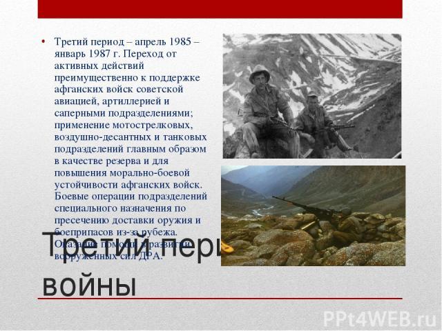 Третий период войны Третий период – апрель 1985 – январь 1987 г. Переход от активных действий преимущественно к поддержке афганских войск советской авиацией, артиллерией и саперными подразделениями; применение мотострелковых, воздушно-десантных и та…