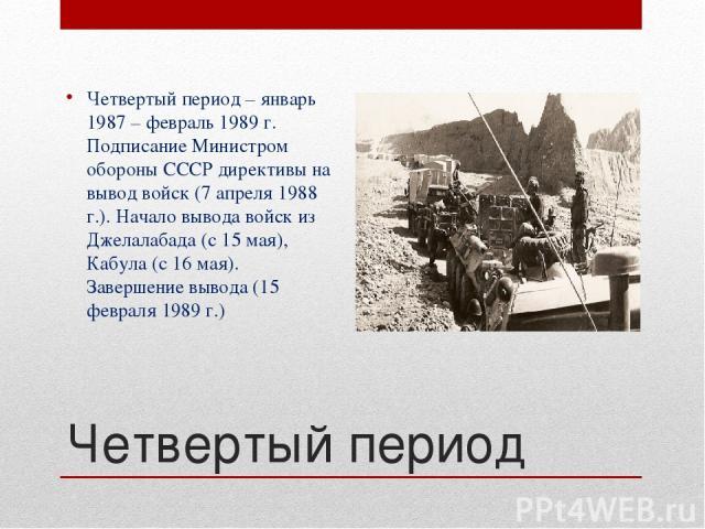 Четвертый период Четвертый период – январь 1987 – февраль 1989 г. Подписание Министром обороны СССР директивы на вывод войск (7 апреля 1988 г.). Начало вывода войск из Джелалабада (с 15 мая), Кабула (с 16 мая). Завершение вывода (15 февраля 1989 г.)
