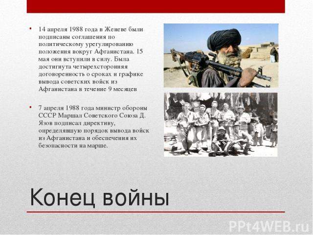 Конец войны 14 апреля 1988 года в Женеве были подписаны соглашения по политическому урегулированию положения вокруг Афганистана. 15 мая они вступили в силу. Была достигнута четырехсторонняя договоренность о сроках и графике вывода советских войск из…