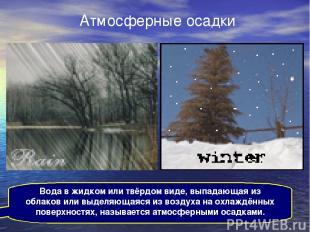 Атмосферные осадки Вода в жидком или твёрдом виде, выпадающая из облаков или выд