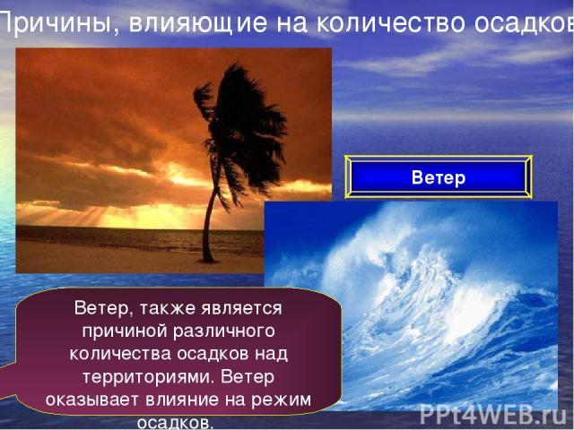 Причины, влияющие на количество осадков Ветер Ветер, также является причиной различного количества осадков над территориями. Ветер оказывает влияние на режим осадков.