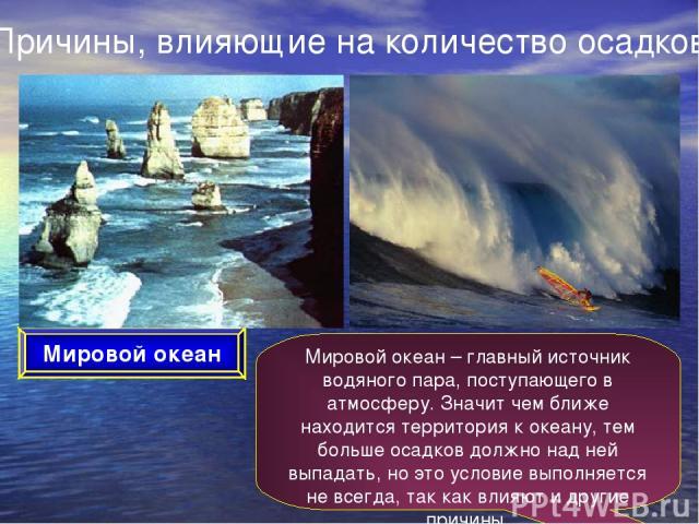 Причины, влияющие на количество осадков Мировой океан Мировой океан – главный источник водяного пара, поступающего в атмосферу. Значит чем ближе находится территория к океану, тем больше осадков должно над ней выпадать, но это условие выполняется не…