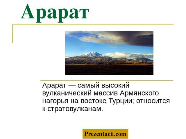 Арарат Арарат — самый высокий вулканический массив Армянского нагорья на востоке Турции; относится к стратовулканам. Prezentacii.com