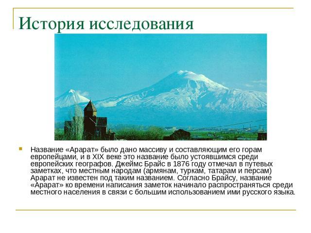 История исследования Название «Арарат» было дано массиву и составляющим его горам европейцами, и в XIX веке это название было устоявшимся среди европейских географов. Джеймс Брайс в 1876 году отмечал в путевых заметках, что местным народам (армянам,…