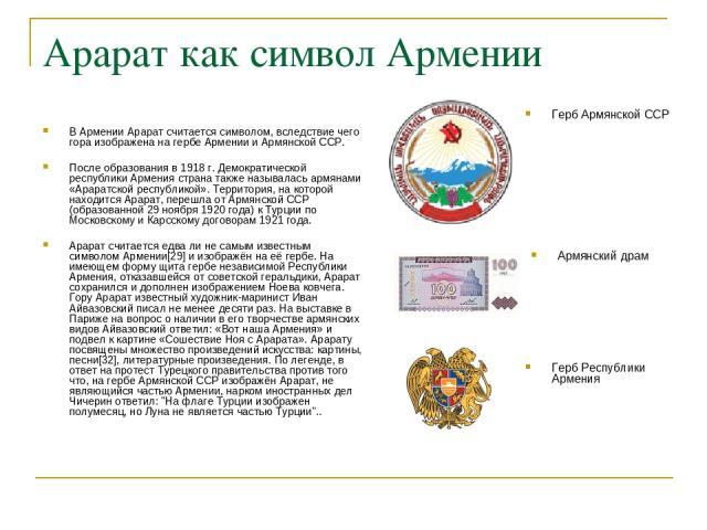 Арарат как символ Армении В Армении Арарат считается символом, вследствие чего гора изображена на гербе Армении и Армянской ССР. После образования в 1918 г. Демократической республики Армения страна также называлась армянами «Араратской республикой»…