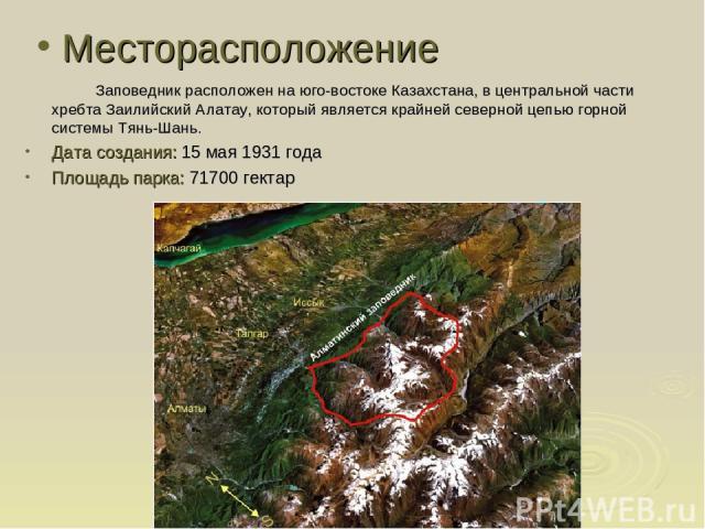 Месторасположение Заповедник расположен на юго-востоке Казахстана, в центральной части хребта Заилийский Алатау, который является крайней северной цепью горной системы Тянь-Шань. Дата создания: 15 мая 1931 года Площадь парка: 71700 гектар
