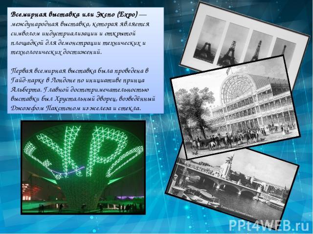 Всемирная выставка или Экспо (Expo) — международная выставка, которая является символом индустриализации и открытой площадкой для демонстрации технических и технологических достижений. Первая всемирная выставка была проведена в Гайд-парке в Лондоне …