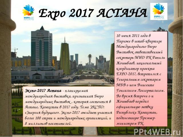 Expo 2017 АСТАНА Экспо-2017 Астана - планируемая международная выставка, признанная Бюро международных выставок , которая состоится в Астане, Казахстан в 2017 году. Тема ЭКСПО: «Энергия будущего». Экспо-2017 ожидает участия более 100 стран и междуна…