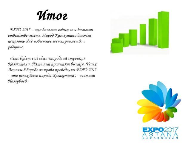 Итог EXPO 2017 – это большое событие и большая ответственность. Народ Казахстана должен показать своё известное гостеприимство и радушие. «Это будет ещё одна «народная стройка» Казахстана. Пять лет пролетят быстро. Успех Астаны в борьбе за право про…