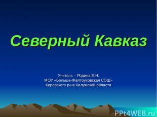 Северный Кавказ Учитель – Родина Е.Н. МОУ «Больше-Желтоуховская СОШ» Кировского
