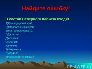 Найдите ошибку! В состав Северного Кавказа входят: А)Краснодарский край; Б)Ставр