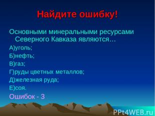 Найдите ошибку! Основными минеральными ресурсами Северного Кавказа являются… А)у