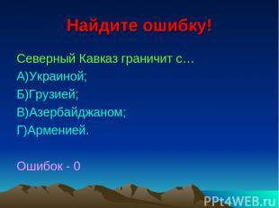 Найдите ошибку! Северный Кавказ граничит с… А)Украиной; Б)Грузией; В)Азербайджан