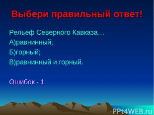 Выбери правильный ответ! Рельеф Северного Кавказа… А)равнинный; Б)горный; В)равн
