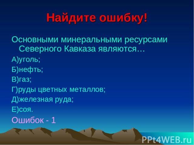 Найдите ошибку! Основными минеральными ресурсами Северного Кавказа являются… А)уголь; Б)нефть; В)газ; Г)руды цветных металлов; Д)железная руда; Е)соя. Ошибок - 1