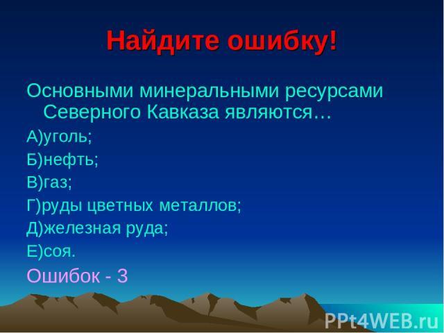 Найдите ошибку! Основными минеральными ресурсами Северного Кавказа являются… А)уголь; Б)нефть; В)газ; Г)руды цветных металлов; Д)железная руда; Е)соя. Ошибок - 3