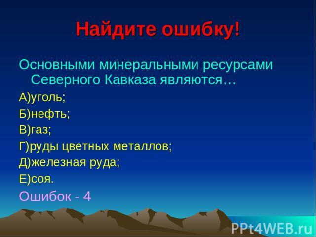 Найдите ошибку! Основными минеральными ресурсами Северного Кавказа являются… А)уголь; Б)нефть; В)газ; Г)руды цветных металлов; Д)железная руда; Е)соя. Ошибок - 4