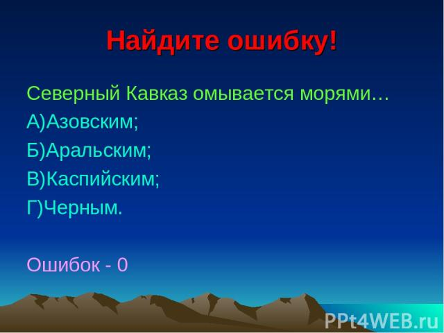 Найдите ошибку! Северный Кавказ омывается морями… А)Азовским; Б)Аральским; В)Каспийским; Г)Черным. Ошибок - 0
