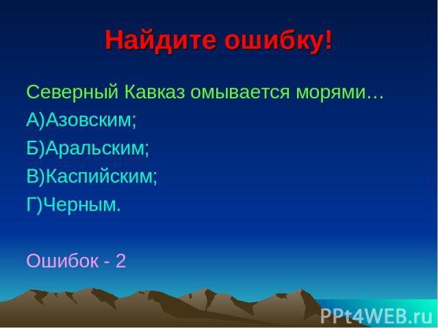 Найдите ошибку! Северный Кавказ омывается морями… А)Азовским; Б)Аральским; В)Каспийским; Г)Черным. Ошибок - 2