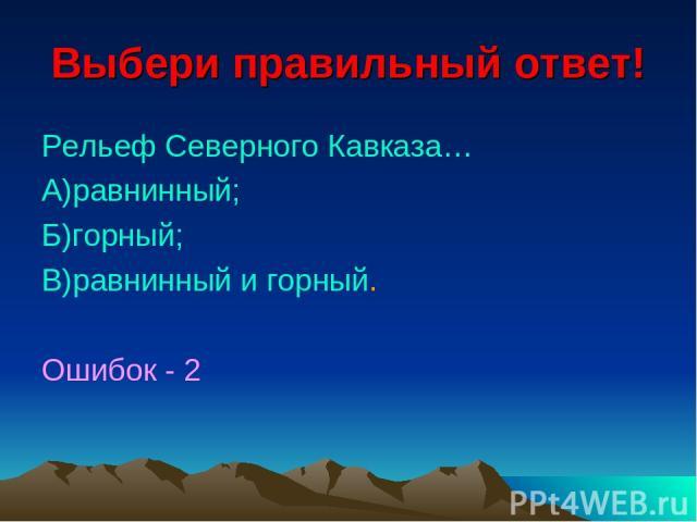 Выбери правильный ответ! Рельеф Северного Кавказа… А)равнинный; Б)горный; В)равнинный и горный. Ошибок - 2