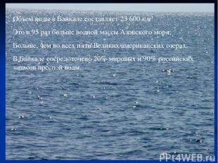Объем воды в Байкале составляет 23600км3 Это в 95 раз больше водной массы Азов