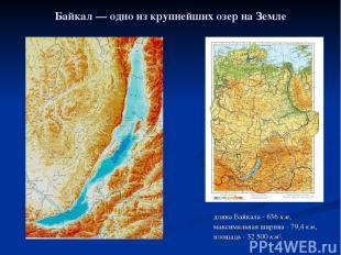 Байкал— одно из крупнейших озер на Земле длина Байкала- 636км, максимальная ш