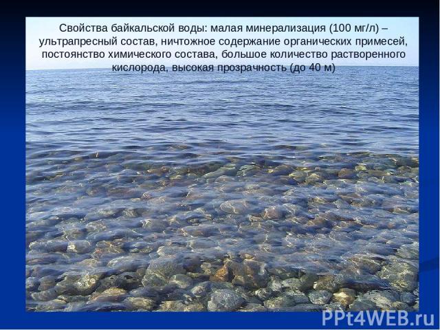 Свойства байкальской воды: малая минерализация (100 мг/л) – ультрапресный состав, ничтожное содержание органических примесей, постоянство химического состава, большое количество растворенного кислорода, высокая прозрачность (до 40 м)