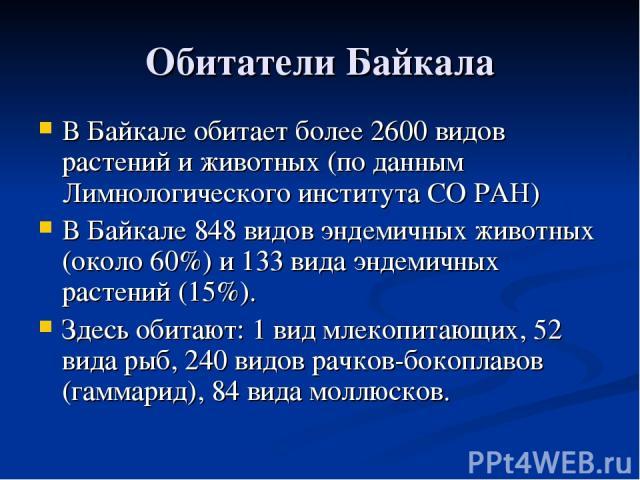 Обитатели Байкала В Байкале обитает более 2600 видов растений и животных (по данным Лимнологического института СО РАН) В Байкале 848 видов эндемичных животных (около 60%) и 133 вида эндемичных растений (15%). Здесь обитают: 1 вид млекопитающих, 52 в…