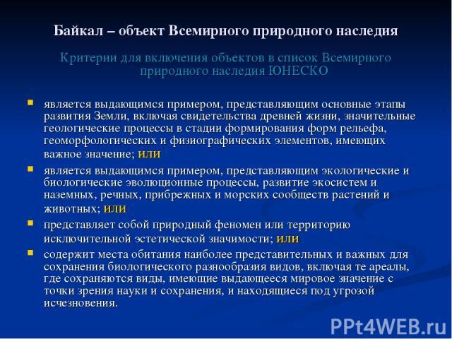 Байкал – объект Всемирного природного наследия Критерии для включения объектов в список Всемирного природного наследия ЮНЕСКО является выдающимся примером, представляющим основные этапы развития Земли, включая свидетельства древней жизни, значительн…
