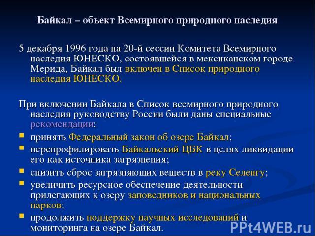 Байкал – объект Всемирного природного наследия 5 декабря 1996 года на 20-й сессии Комитета Всемирного наследия ЮНЕСКО, состоявшейся в мексиканском городе Мерида, Байкал был включен в Список природного наследия ЮНЕСКО. При включении Байкала в Список …