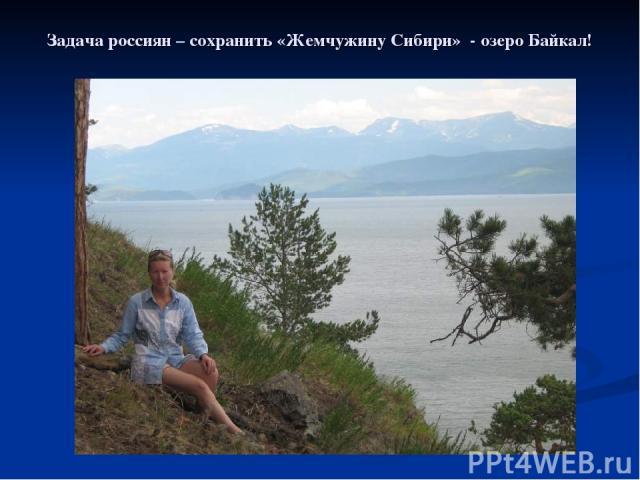 Задача россиян – сохранить «Жемчужину Сибири» - озеро Байкал!