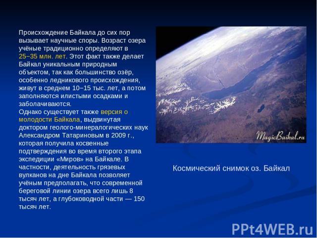 Происхождение Байкала до сих пор вызывает научные споры. Возраст озера учёные традиционно определяют в 25−35млн. лет. Этот факт также делает Байкал уникальным природным объектом, так как большинство озёр, особенно ледникового происхождения, живут в…