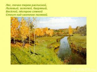 Лес, точно терем расписной, Лиловый, золотой, багряный, Весёлой, пёстрою стеной