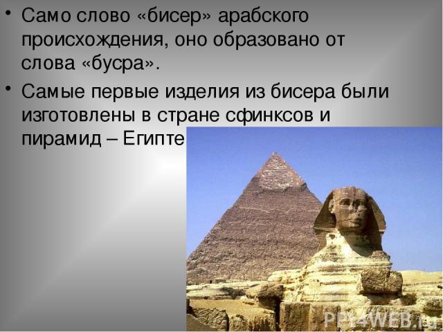 Само слово «бисер» арабского происхождения, оно образовано от слова «бусра». Самые первые изделия из бисера были изготовлены в стране сфинксов и пирамид – Египте