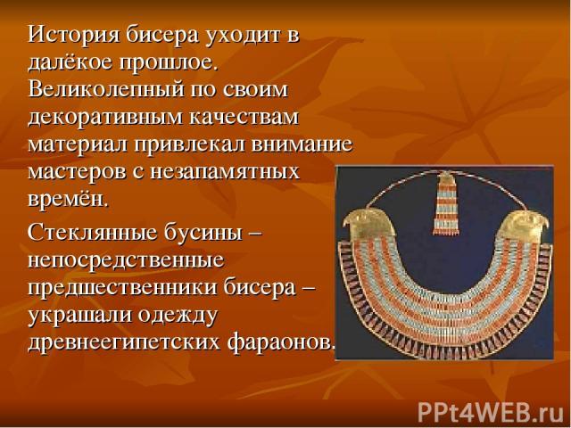 История бисера уходит в далёкое прошлое. Великолепный по своим декоративным качествам материал привлекал внимание мастеров с незапамятных времён. Стеклянные бусины – непосредственные предшественники бисера – украшали одежду древнеегипетских фараонов.