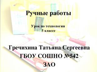 Ручные работы Гречихина Татьяна Сергеевна ГБОУ СОШНО №542 ЗАО Урок по технологии