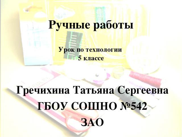 Ручные работы Гречихина Татьяна Сергеевна ГБОУ СОШНО №542 ЗАО Урок по технологии 5 классе