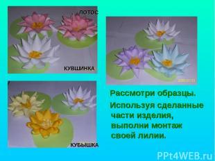 Рассмотри образцы. Используя сделанные части изделия, выполни монтаж своей лилии