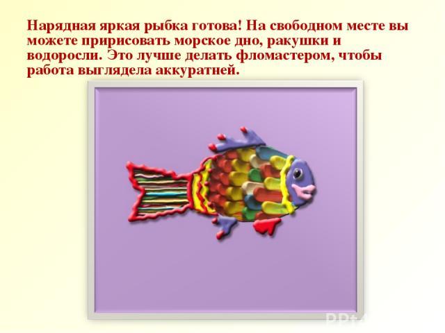 Нарядная яркая рыбка готова! На свободном месте вы можете пририсовать морское дно, ракушки и водоросли. Это лучше делать фломастером, чтобы работа выглядела аккуратней.
