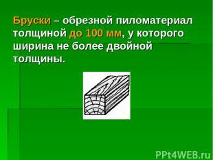 Бруски – обрезной пиломатериал толщиной до 100 мм, у которого ширина не более дв