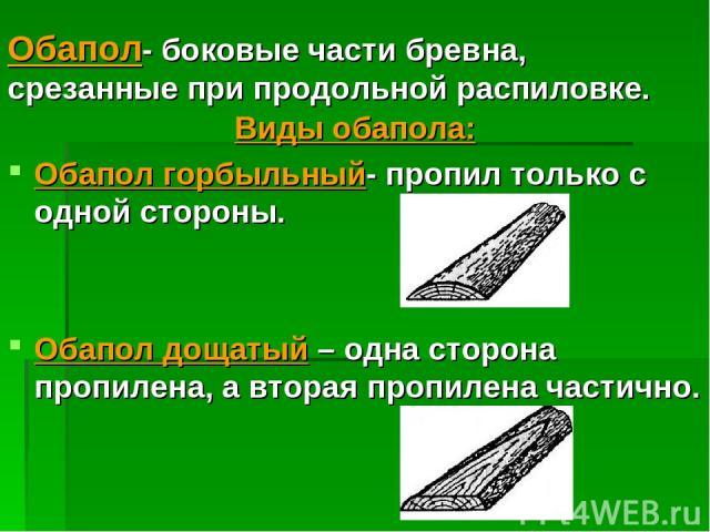 Обапол- боковые части бревна, срезанные при продольной распиловке. Виды обапола: Обапол горбыльный- пропил только с одной стороны. Обапол дощатый – одна сторона пропилена, а вторая пропилена частично.