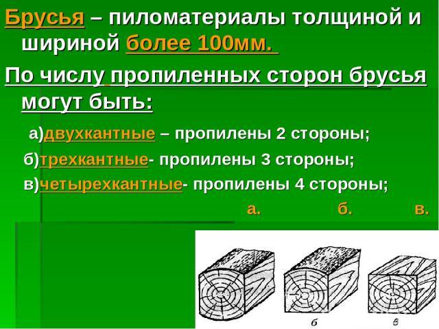 Брусья – пиломатериалы толщиной и шириной более 100мм. По числу пропиленных сторон брусья могут быть: а)двухкантные – пропилены 2 стороны; б)трехкантные- пропилены 3 стороны; в)четырехкантные- пропилены 4 стороны; а. б. в.